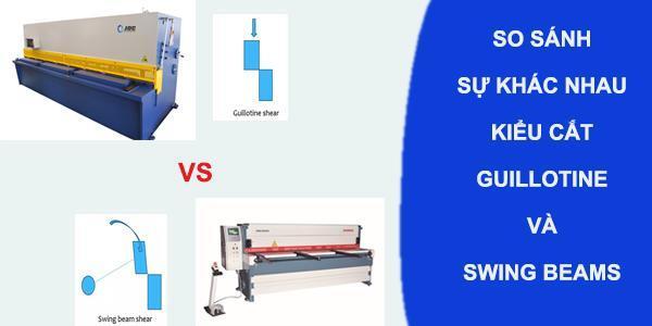 So sánh kiểu cắt Swing beam shears và Guillotine shears